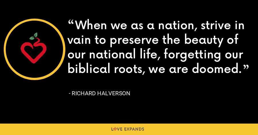 When we as a nation, strive in vain to preserve the beauty of our national life, forgetting our biblical roots, we are doomed. - Richard Halverson
