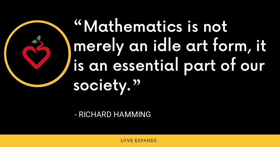 Mathematics is not merely an idle art form, it is an essential part of our society. - Richard Hamming