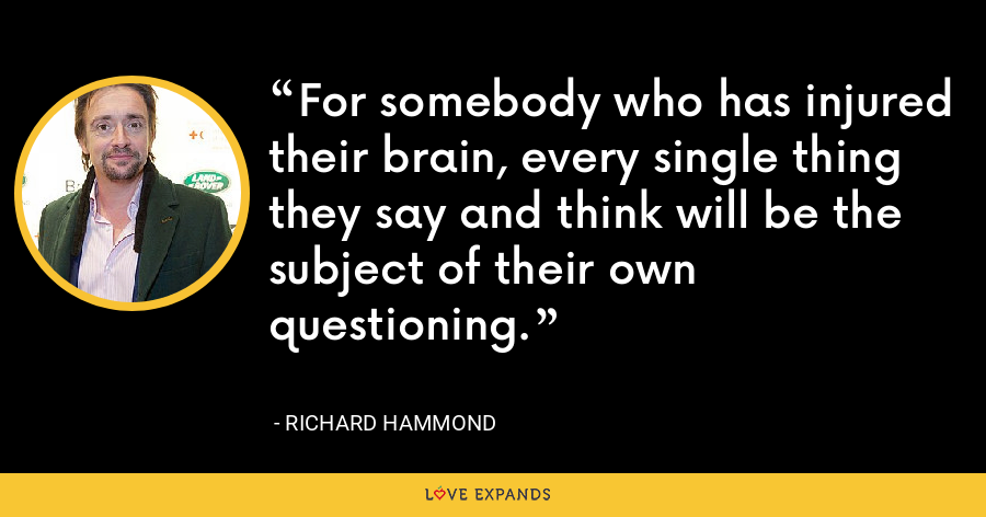 For somebody who has injured their brain, every single thing they say and think will be the subject of their own questioning. - Richard Hammond