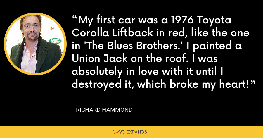 My first car was a 1976 Toyota Corolla Liftback in red, like the one in 'The Blues Brothers.' I painted a Union Jack on the roof. I was absolutely in love with it until I destroyed it, which broke my heart! - Richard Hammond