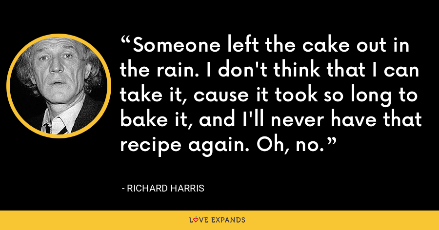 Someone left the cake out in the rain. I don't think that I can take it, cause it took so long to bake it, and I'll never have that recipe again. Oh, no. - Richard Harris