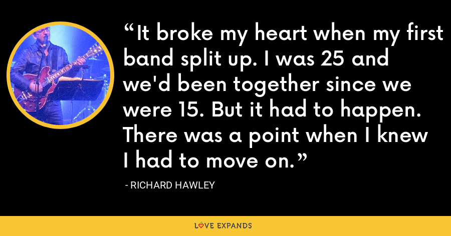 It broke my heart when my first band split up. I was 25 and we'd been together since we were 15. But it had to happen. There was a point when I knew I had to move on. - Richard Hawley
