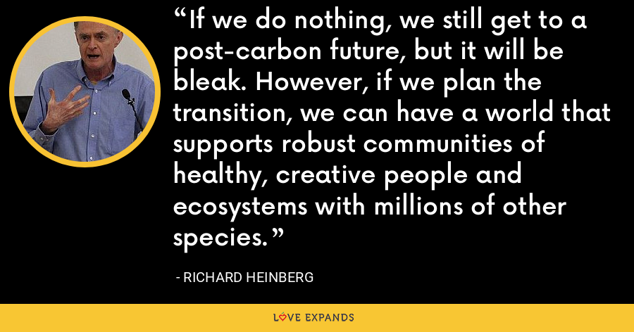 If we do nothing, we still get to a post-carbon future, but it will be bleak. However, if we plan the transition, we can have a world that supports robust communities of healthy, creative people and ecosystems with millions of other species. - Richard Heinberg