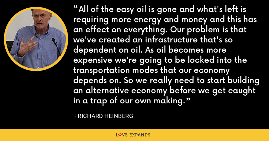 All of the easy oil is gone and what's left is requiring more energy and money and this has an effect on everything. Our problem is that we've created an infrastructure that's so dependent on oil. As oil becomes more expensive we're going to be locked into the transportation modes that our economy depends on. So we really need to start building an alternative economy before we get caught in a trap of our own making. - Richard Heinberg