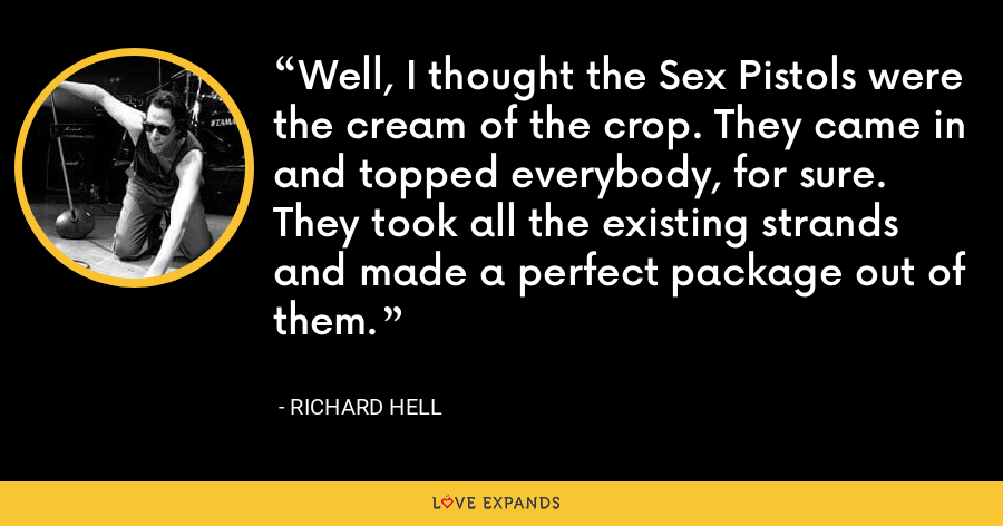 Well, I thought the Sex Pistols were the cream of the crop. They came in and topped everybody, for sure. They took all the existing strands and made a perfect package out of them. - Richard Hell