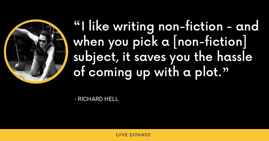 I like writing non-fiction - and when you pick a [non-fiction] subject, it saves you the hassle of coming up with a plot. - Richard Hell