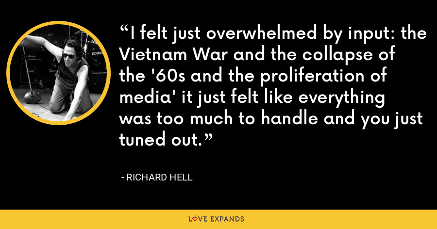 I felt just overwhelmed by input: the Vietnam War and the collapse of the '60s and the proliferation of media' it just felt like everything was too much to handle and you just tuned out. - Richard Hell