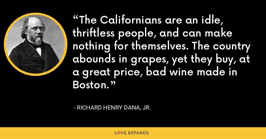 The Californians are an idle, thriftless people, and can make nothing for themselves. The country abounds in grapes, yet they buy, at a great price, bad wine made in Boston. - Richard Henry Dana, Jr.