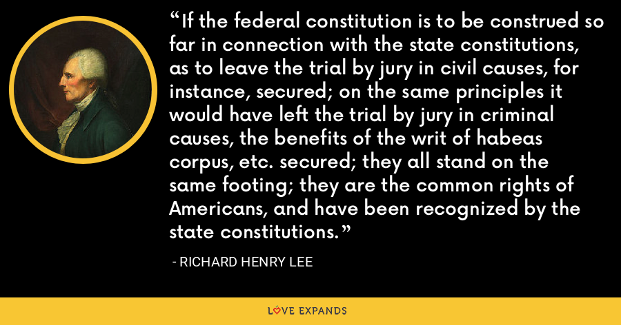 If the federal constitution is to be construed so far in connection with the state constitutions, as to leave the trial by jury in civil causes, for instance, secured; on the same principles it would have left the trial by jury in criminal causes, the benefits of the writ of habeas corpus, etc. secured; they all stand on the same footing; they are the common rights of Americans, and have been recognized by the state constitutions. - Richard Henry Lee