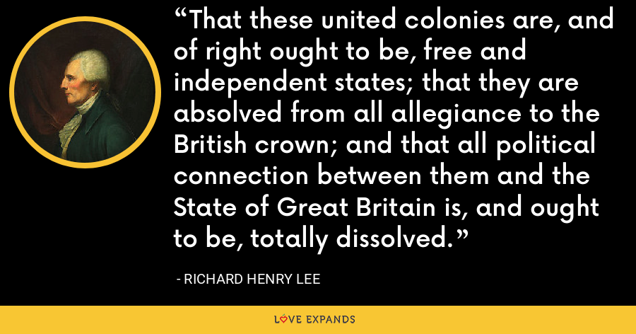 That these united colonies are, and of right ought to be, free and independent states; that they are absolved from all allegiance to the British crown; and that all political connection between them and the State of Great Britain is, and ought to be, totally dissolved. - Richard Henry Lee