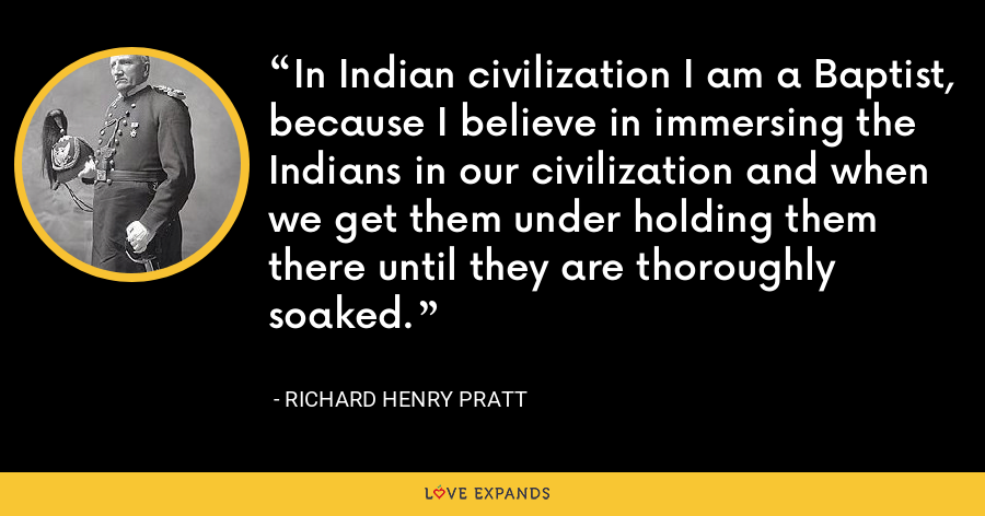 In Indian civilization I am a Baptist, because I believe in immersing the Indians in our civilization and when we get them under holding them there until they are thoroughly soaked. - Richard Henry Pratt