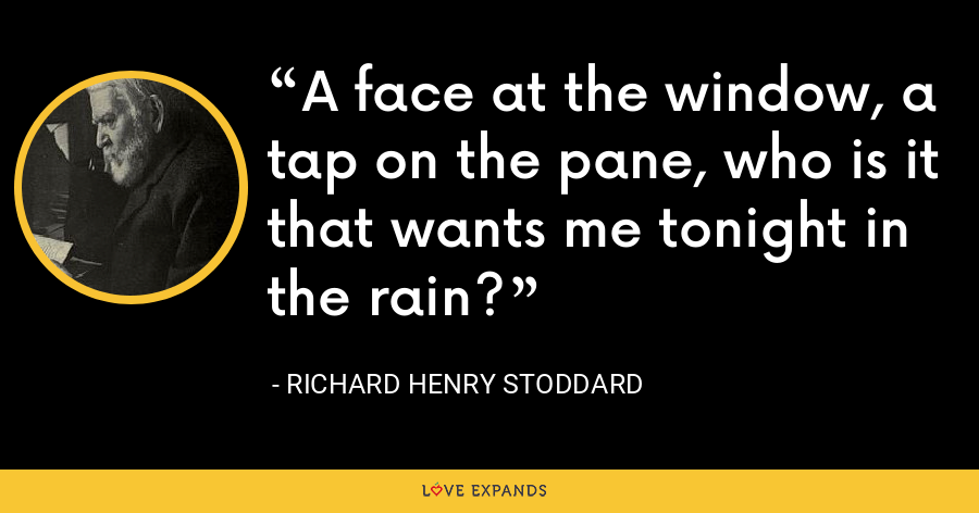 A face at the window, a tap on the pane, who is it that wants me tonight in the rain? - Richard Henry Stoddard