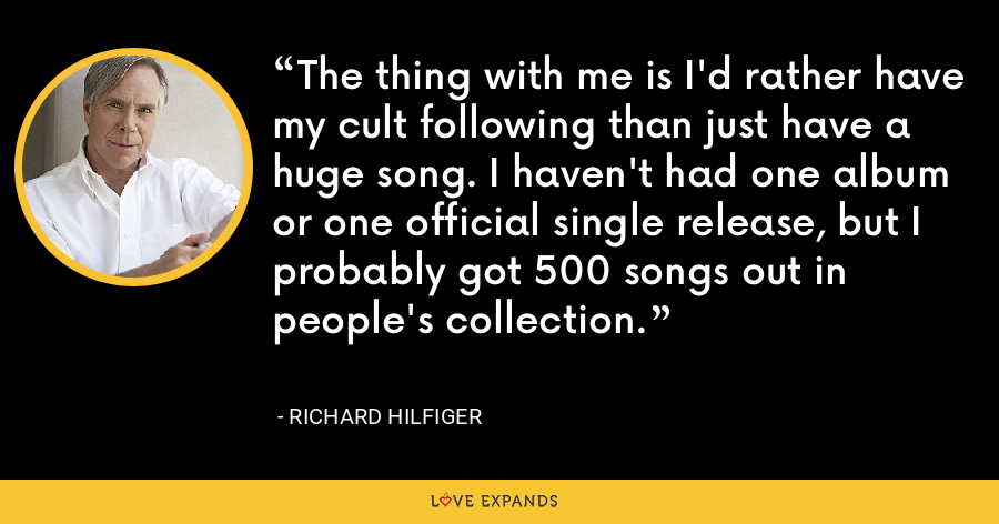 The thing with me is I'd rather have my cult following than just have a huge song. I haven't had one album or one official single release, but I probably got 500 songs out in people's collection. - Richard Hilfiger