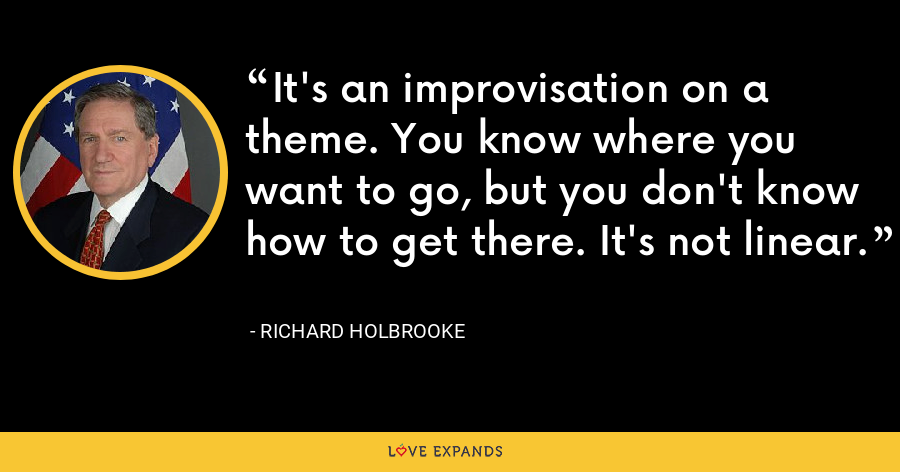 It's an improvisation on a theme. You know where you want to go, but you don't know how to get there. It's not linear. - Richard Holbrooke