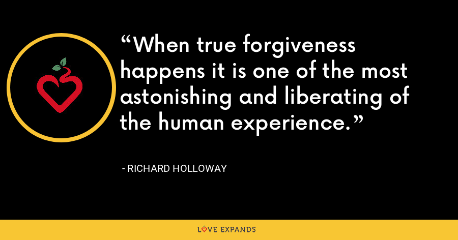When true forgiveness happens it is one of the most astonishing and liberating of the human experience. - Richard Holloway