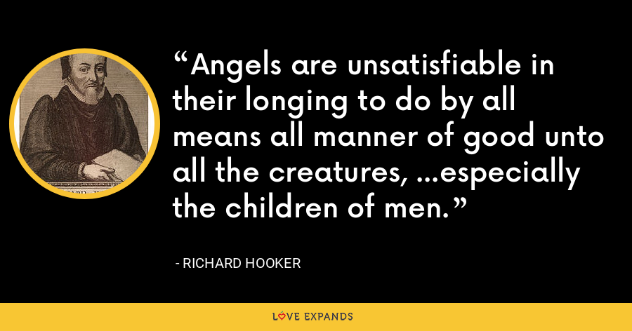 Angels are unsatisfiable in their longing to do by all means all manner of good unto all the creatures, ...especially the children of men. - Richard Hooker