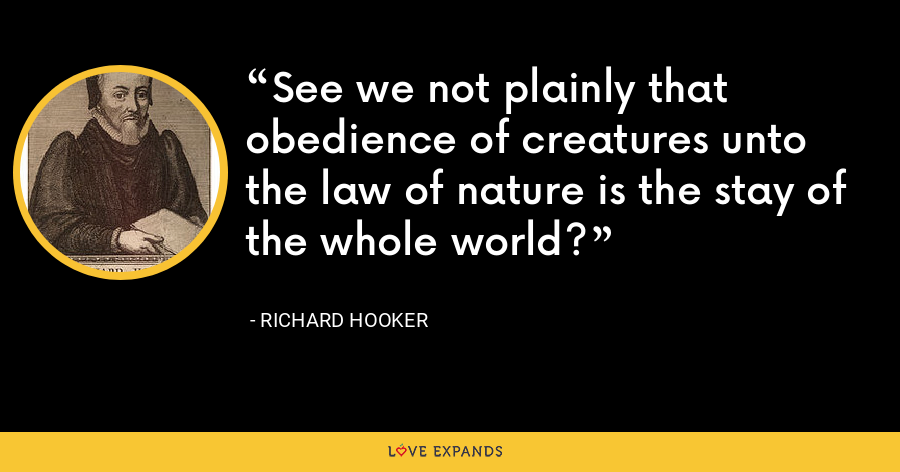 See we not plainly that obedience of creatures unto the law of nature is the stay of the whole world? - Richard Hooker