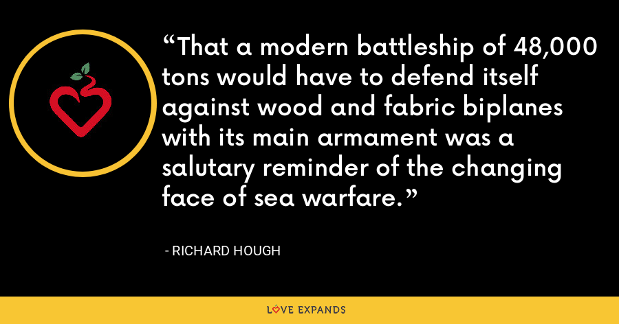 That a modern battleship of 48,000 tons would have to defend itself against wood and fabric biplanes with its main armament was a salutary reminder of the changing face of sea warfare. - Richard Hough