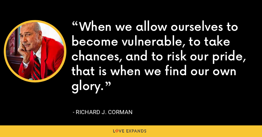 When we allow ourselves to become vulnerable, to take chances, and to risk our pride, that is when we find our own glory. - Richard J. Corman