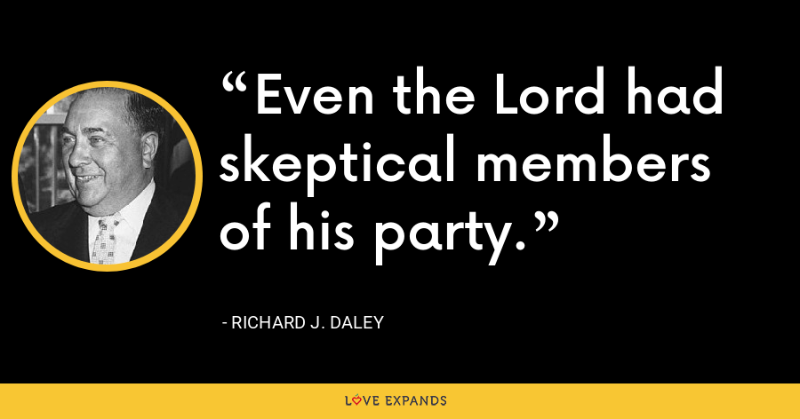 Even the Lord had skeptical members of his party. - Richard J. Daley
