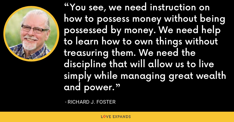 You see, we need instruction on how to possess money without being possessed by money. We need help to learn how to own things without treasuring them. We need the discipline that will allow us to live simply while managing great wealth and power. - Richard J. Foster