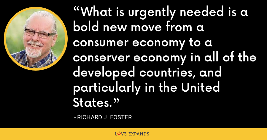 What is urgently needed is a bold new move from a consumer economy to a conserver economy in all of the developed countries, and particularly in the United States. - Richard J. Foster