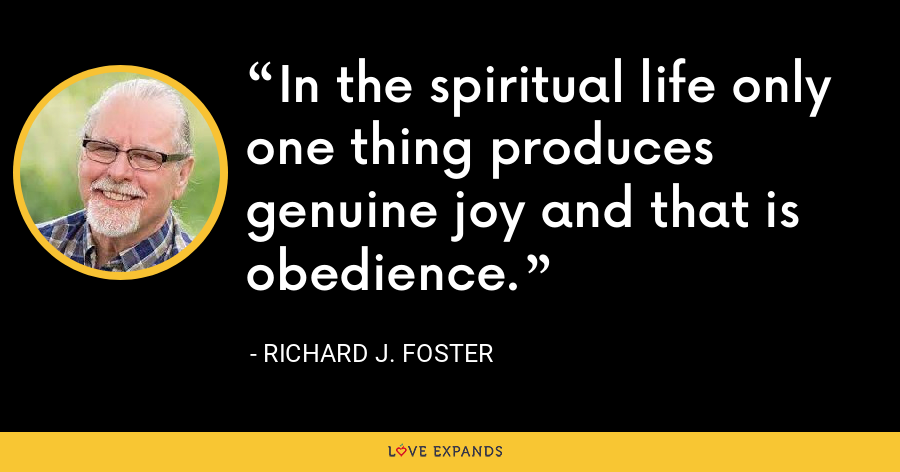In the spiritual life only one thing produces genuine joy and that is obedience. - Richard J. Foster