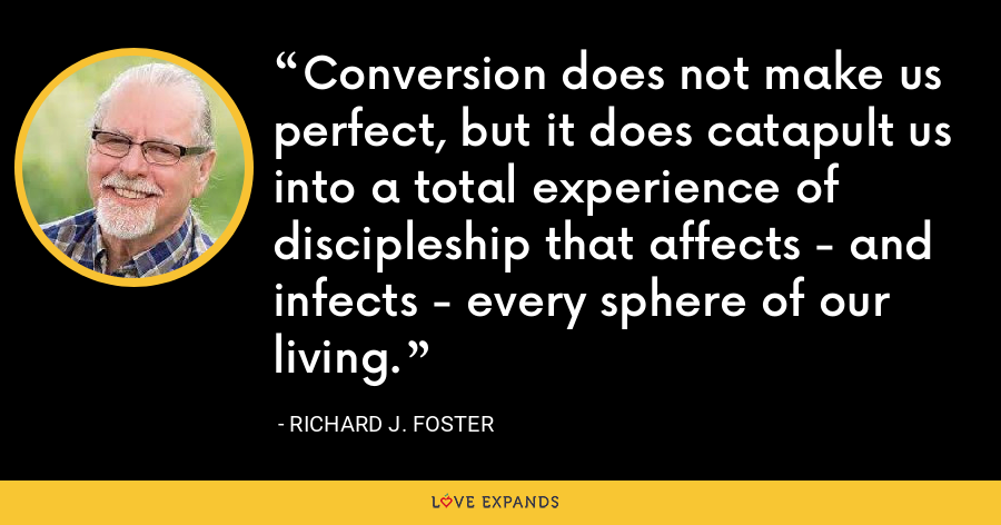 Conversion does not make us perfect, but it does catapult us into a total experience of discipleship that affects - and infects - every sphere of our living. - Richard J. Foster