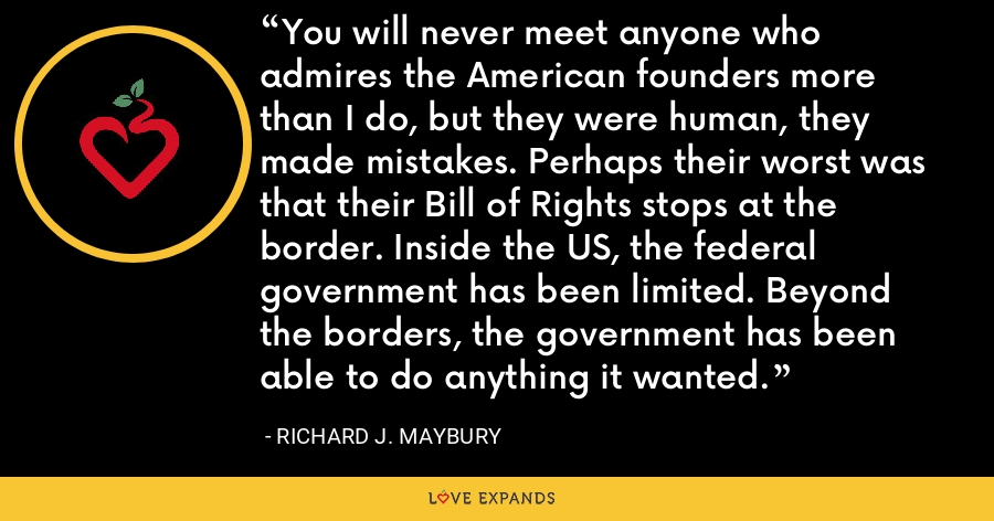 You will never meet anyone who admires the American founders more than I do, but they were human, they made mistakes. Perhaps their worst was that their Bill of Rights stops at the border. Inside the US, the federal government has been limited. Beyond the borders, the government has been able to do anything it wanted. - Richard J. Maybury