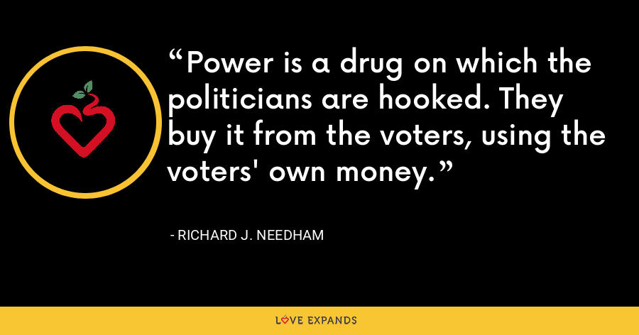 Power is a drug on which the politicians are hooked. They buy it from the voters, using the voters' own money. - Richard J. Needham