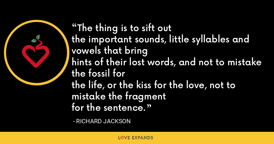 The thing is to sift outthe important sounds, little syllables and vowels that bringhints of their lost words, and not to mistake the fossil forthe life, or the kiss for the love, not to mistake the fragmentfor the sentence. - Richard Jackson