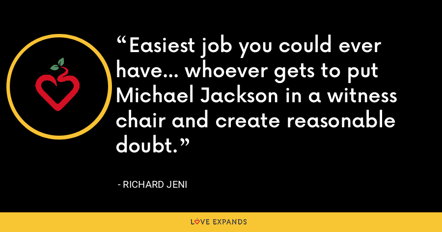 Easiest job you could ever have... whoever gets to put Michael Jackson in a witness chair and create reasonable doubt. - Richard Jeni