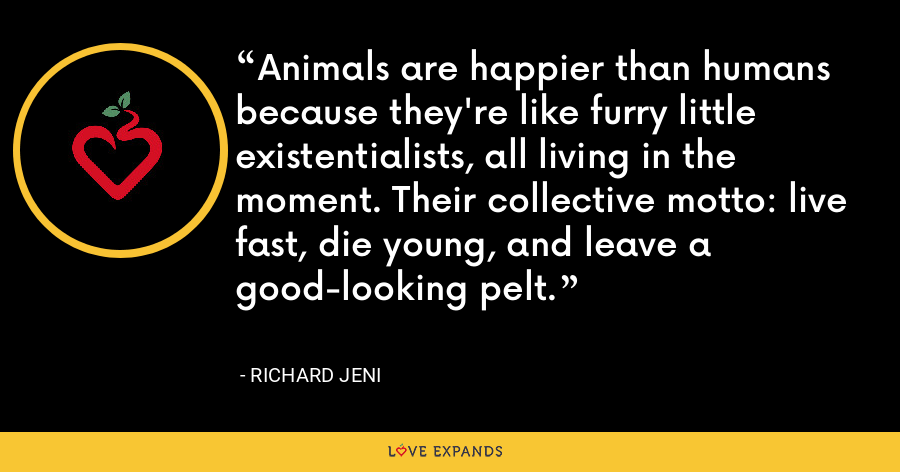 Animals are happier than humans because they're like furry little existentialists, all living in the moment. Their collective motto: live fast, die young, and leave a good-looking pelt. - Richard Jeni