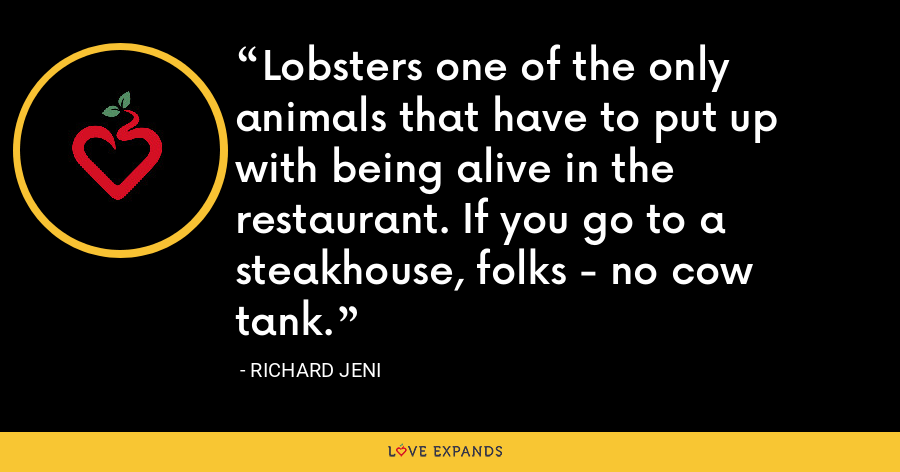 Lobsters one of the only animals that have to put up with being alive in the restaurant. If you go to a steakhouse, folks - no cow tank. - Richard Jeni