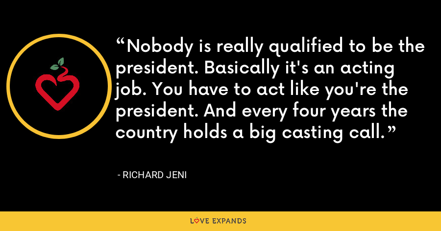 Nobody is really qualified to be the president. Basically it's an acting job. You have to act like you're the president. And every four years the country holds a big casting call. - Richard Jeni