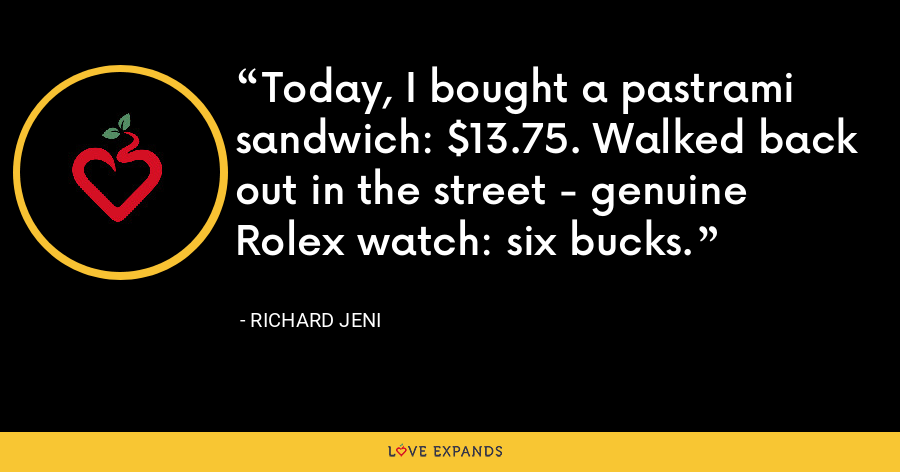 Today, I bought a pastrami sandwich: $13.75. Walked back out in the street - genuine Rolex watch: six bucks. - Richard Jeni