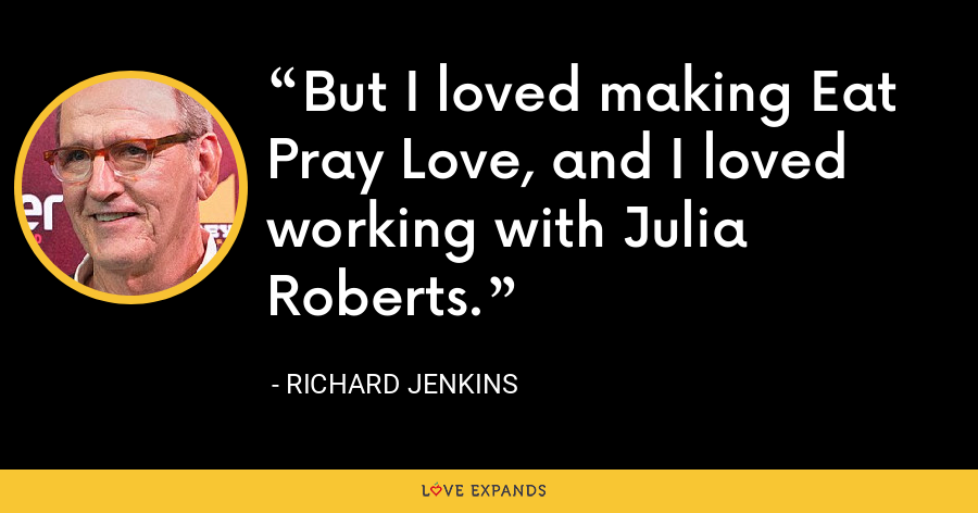 But I loved making Eat Pray Love, and I loved working with Julia Roberts. - Richard Jenkins