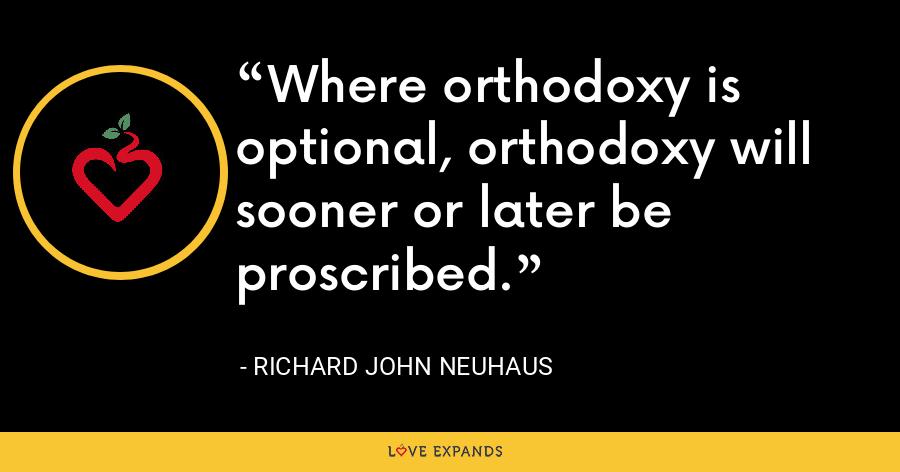 Where orthodoxy is optional, orthodoxy will sooner or later be proscribed. - Richard John Neuhaus