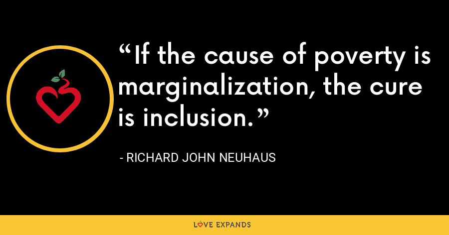 If the cause of poverty is marginalization, the cure is inclusion. - Richard John Neuhaus