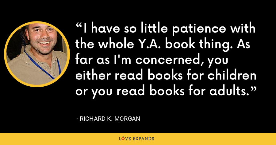 I have so little patience with the whole Y.A. book thing. As far as I'm concerned, you either read books for children or you read books for adults. - Richard K. Morgan