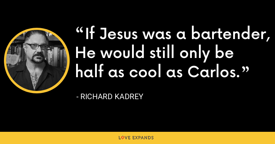 If Jesus was a bartender, He would still only be half as cool as Carlos. - Richard Kadrey