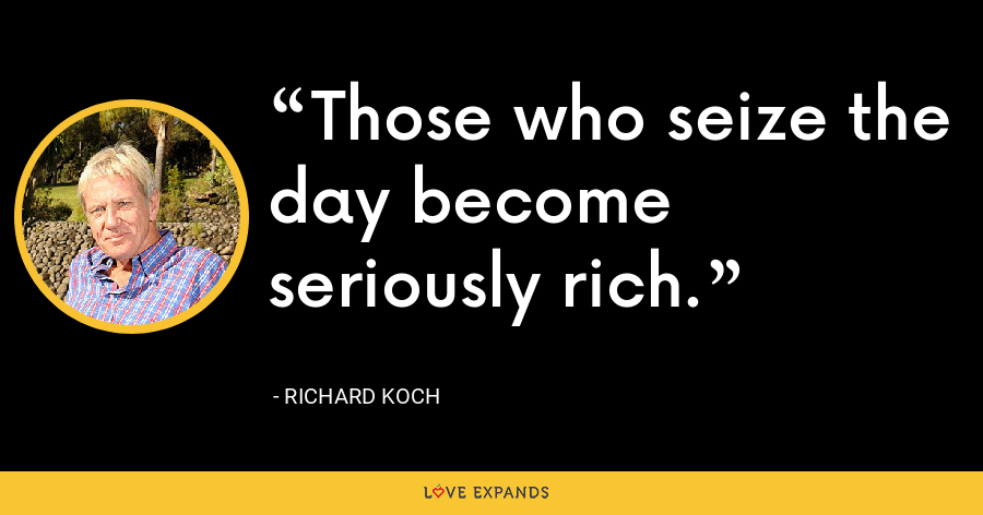 Those who seize the day become seriously rich. - Richard Koch