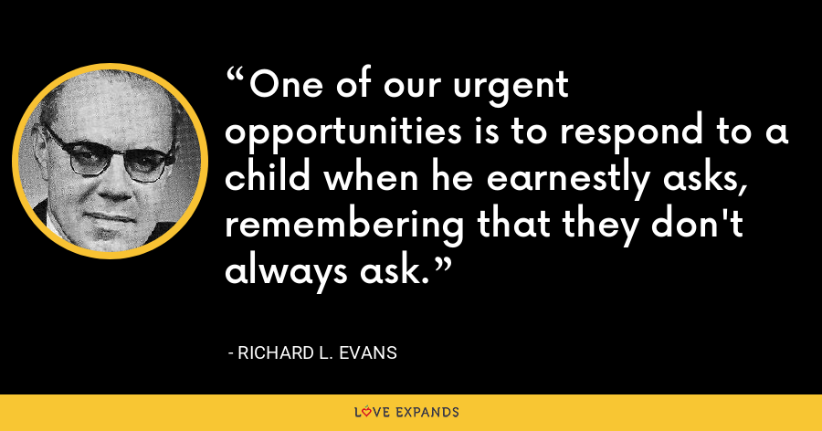One of our urgent opportunities is to respond to a child when he earnestly asks, remembering that they don't always ask. - Richard L. Evans