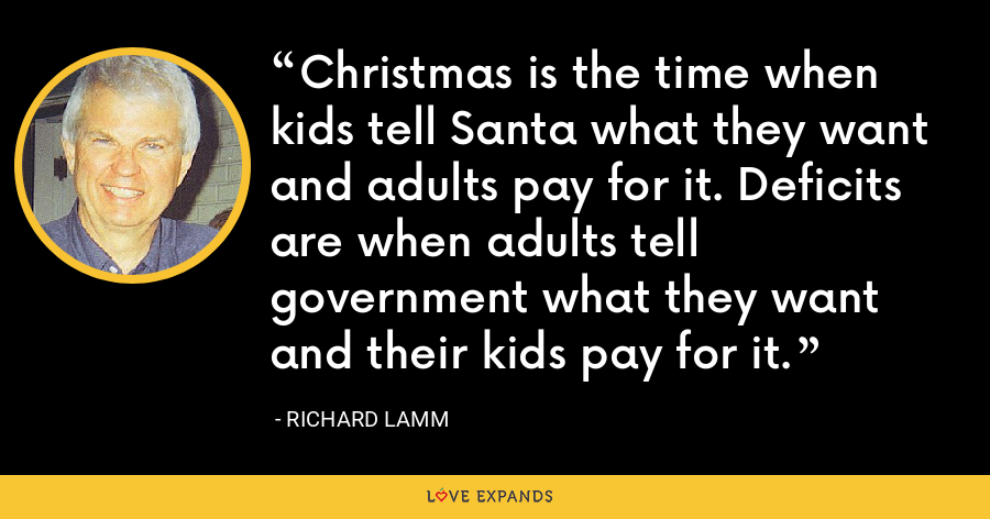 Christmas is the time when kids tell Santa what they want and adults pay for it. Deficits are when adults tell government what they want and their kids pay for it. - Richard Lamm