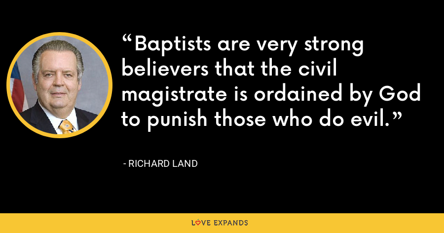 Baptists are very strong believers that the civil magistrate is ordained by God to punish those who do evil. - Richard Land