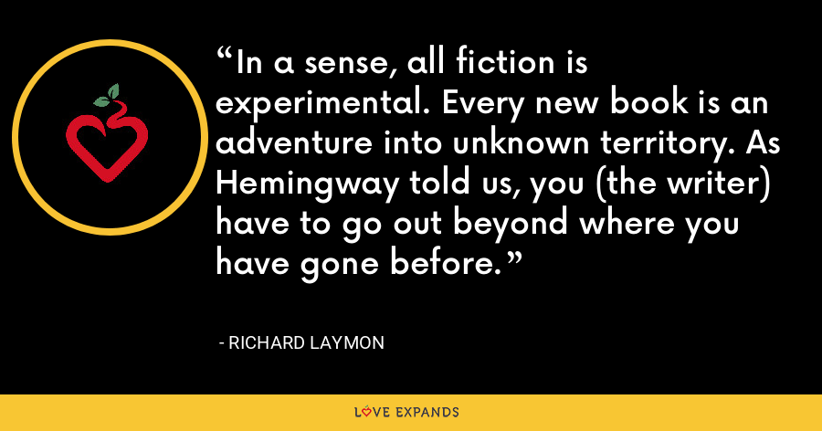 In a sense, all fiction is experimental. Every new book is an adventure into unknown territory. As Hemingway told us, you (the writer) have to go out beyond where you have gone before. - Richard Laymon