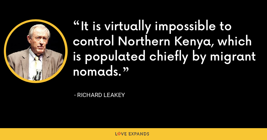 It is virtually impossible to control Northern Kenya, which is populated chiefly by migrant nomads. - Richard Leakey