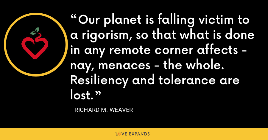 Our planet is falling victim to a rigorism, so that what is done in any remote corner affects - nay, menaces - the whole. Resiliency and tolerance are lost. - Richard M. Weaver