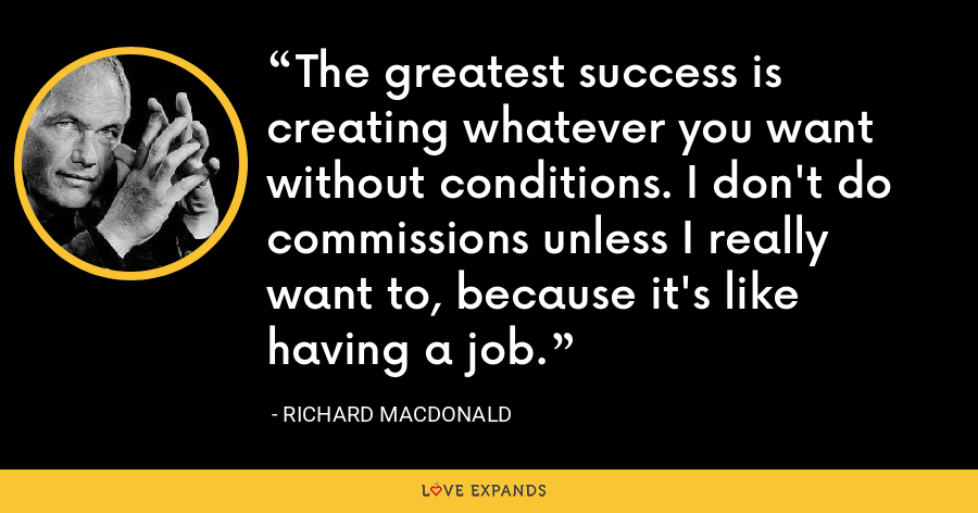 The greatest success is creating whatever you want without conditions. I don't do commissions unless I really want to, because it's like having a job. - Richard MacDonald