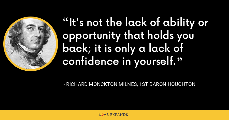 It's not the lack of ability or opportunity that holds you back; it is only a lack of confidence in yourself. - Richard Monckton Milnes, 1st Baron Houghton